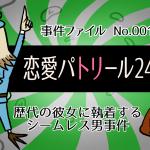 【歴代の彼女に執着する「シームレス男」事件】恋愛タイムパトリール24時!! 第一夜